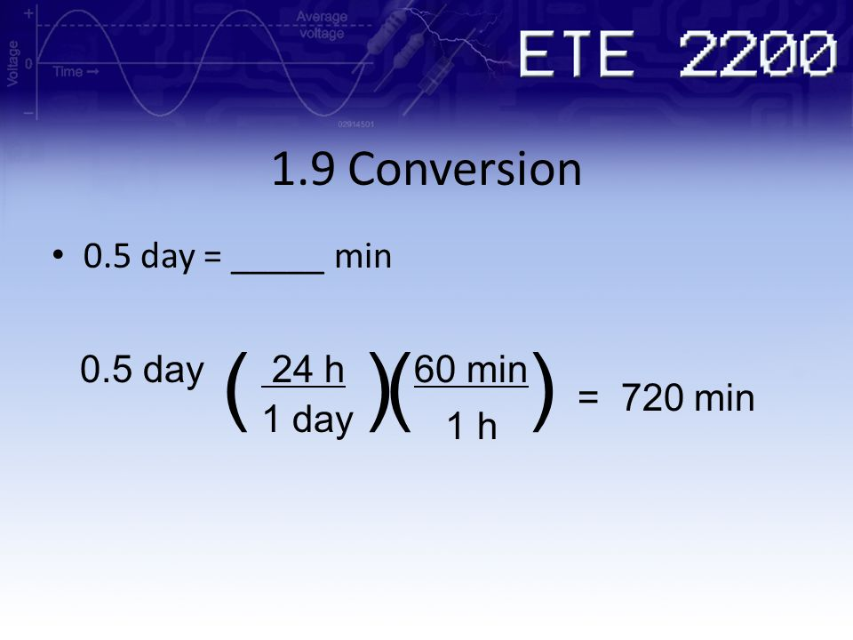 1.9 Conversion 0.5 day = _____ min 0.5 day 24 h60 min = 720 min 1 day 1 h ( ())