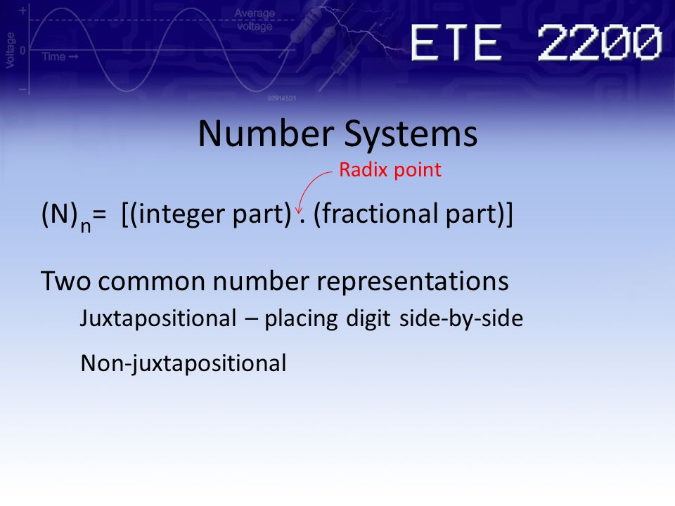 Number Systems (N) = [(integer part). (fractional part)] n Radix point Two common number representations Juxtapositional – placing digit side-by-side