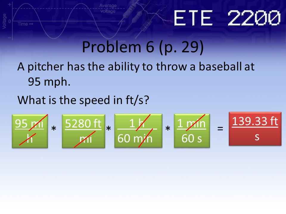 Problem 6 (p. 29) A pitcher has the ability to throw a baseball at 95 mph. What is the speed in ft/s? 95 mi h 95 mi h 5280 ft mi 5280 ft mi * 1 h _ 60