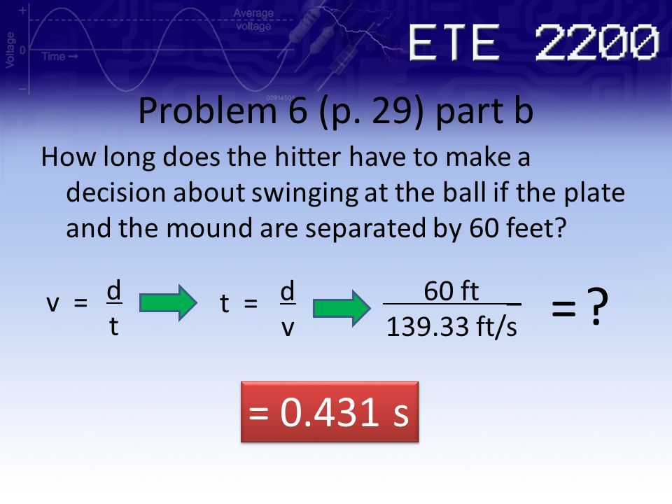 Problem 6 (p. 29) part b How long does the hitter have to make a decision about swinging at the ball if the plate and the mound are separated by 60 fe