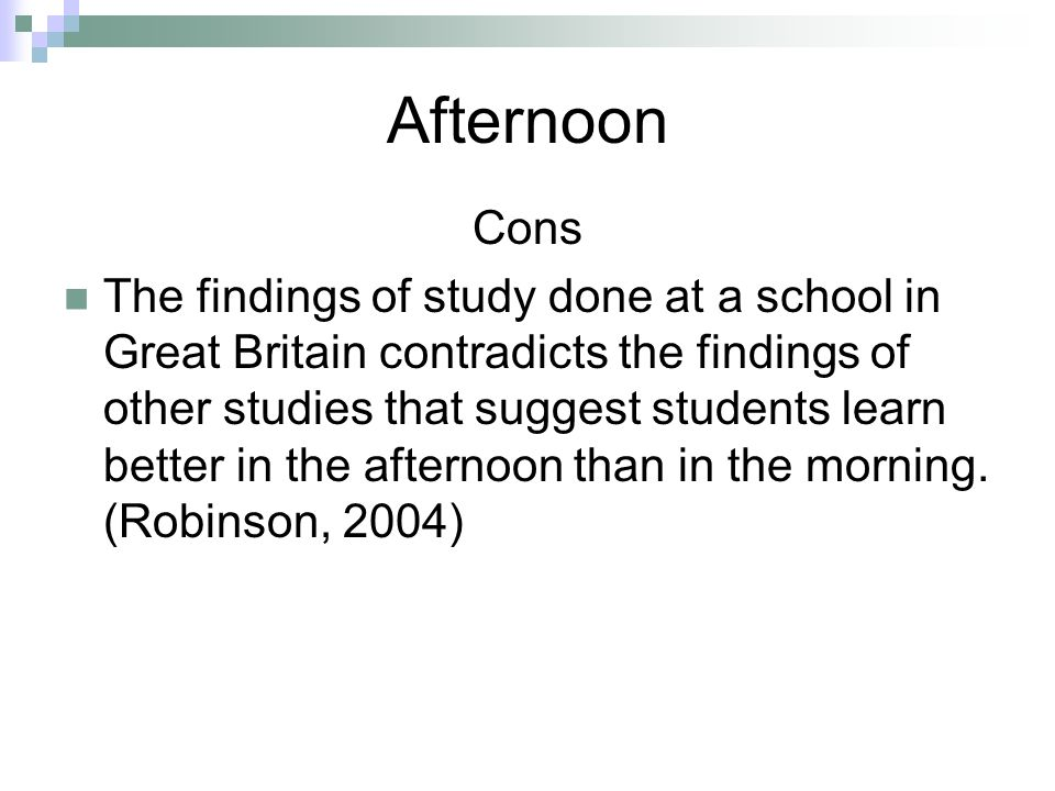 Afternoon Cons The findings of study done at a school in Great Britain contradicts the findings of other studies that suggest students learn better in