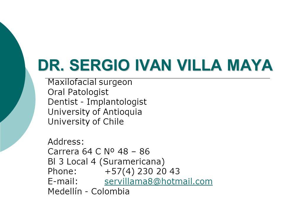 DR. SERGIO IVAN VILLA MAYA Maxilofacial surgeon Oral Patologist Dentist - Implantologist University of Antioquia University of Chile Address: Carrera