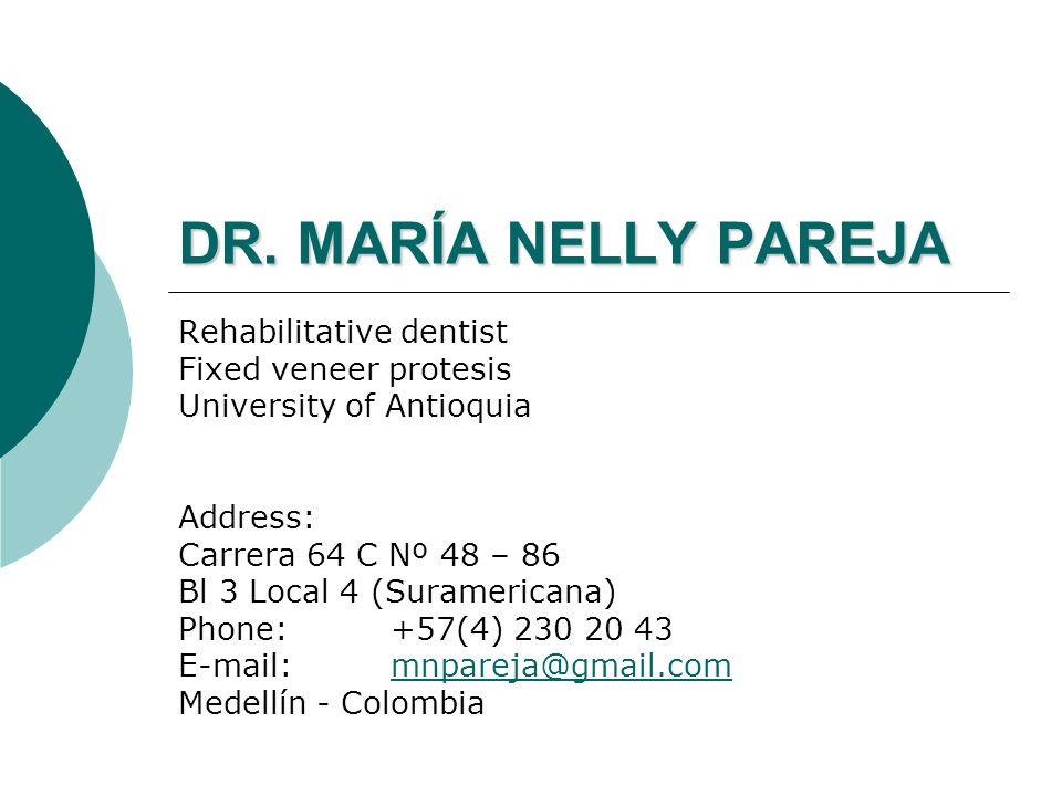 DR. MARÍA NELLY PAREJA Rehabilitative dentist Fixed veneer protesis University of Antioquia Address: Carrera 64 C Nº 48 – 86 Bl 3 Local 4 (Suramerican