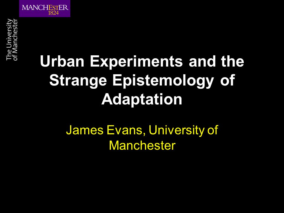 Urban Experiments and the Strange Epistemology of Adaptation James Evans, University of Manchester