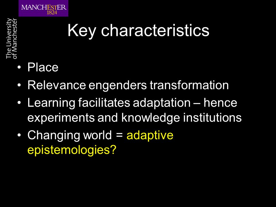 Key characteristics Place Relevance engenders transformation Learning facilitates adaptation – hence experiments and knowledge institutions Changing world = adaptive epistemologies