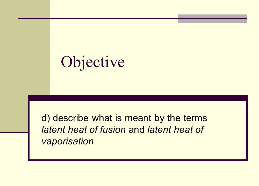 Objective d) describe what is meant by the terms latent heat of fusion and latent heat of vaporisation