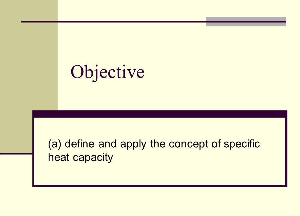 Objective (a) define and apply the concept of specific heat capacity