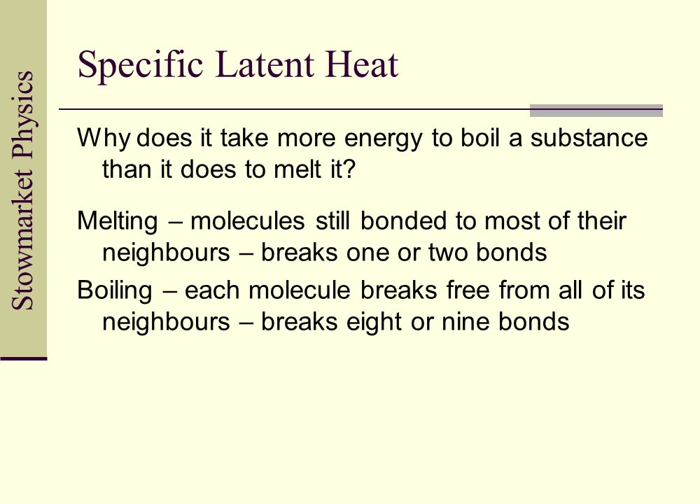 Stowmarket Physics Specific Latent Heat Why does it take more energy to boil a substance than it does to melt it? Melting – molecules still bonded to