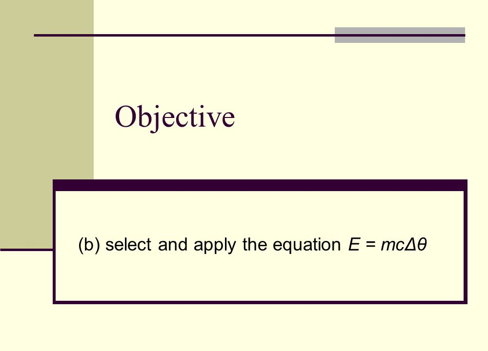 Objective (b) select and apply the equation E = mcΔθ