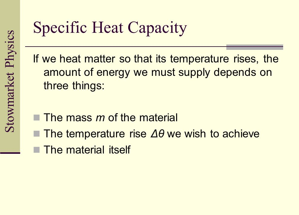 Stowmarket Physics Specific Heat Capacity If we heat matter so that its temperature rises, the amount of energy we must supply depends on three things