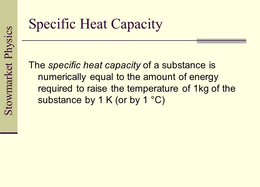 Stowmarket Physics Specific Heat Capacity The specific heat capacity of a substance is numerically equal to the amount of energy required to raise the