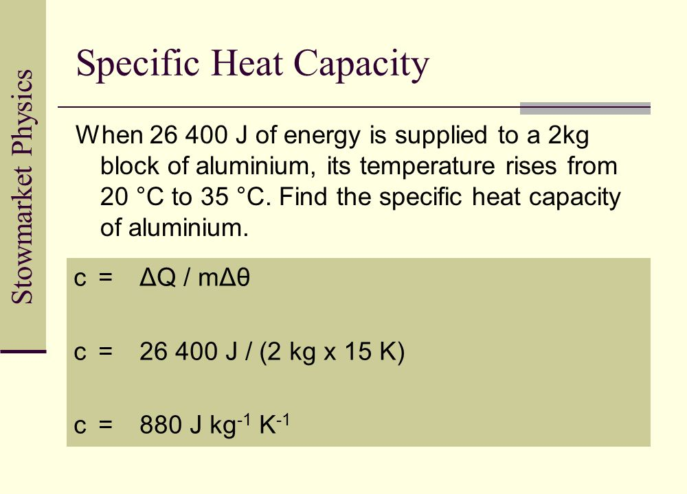Stowmarket Physics Specific Heat Capacity When 26 400 J of energy is supplied to a 2kg block of aluminium, its temperature rises from 20 °C to 35 °C.