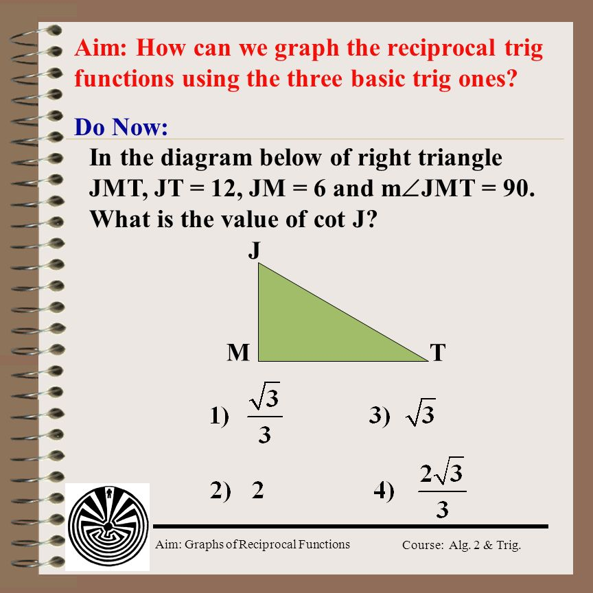 Aim: Graphs of Reciprocal Functions Course: Alg. 2 & Trig. Do Now: Aim: How can we graph the reciprocal trig functions using the three basic trig ones