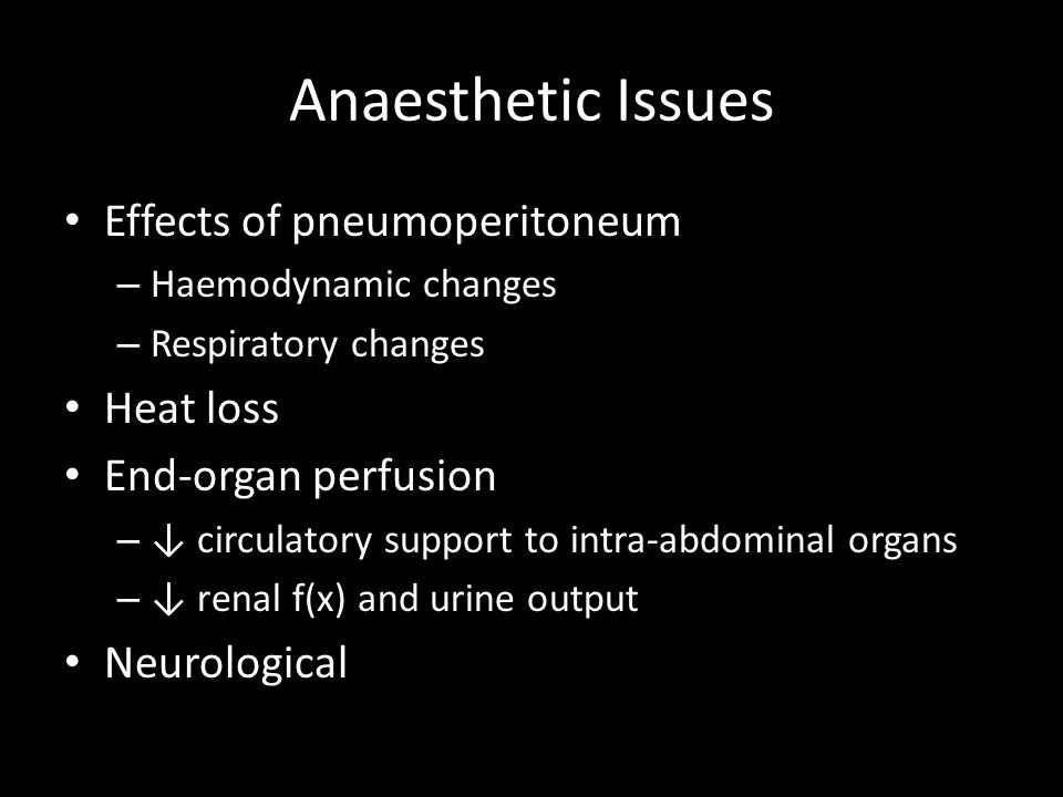 Anaesthetic Issues Effects of pneumoperitoneum – Haemodynamic changes – Respiratory changes Heat loss End-organ perfusion – circulatory support to int
