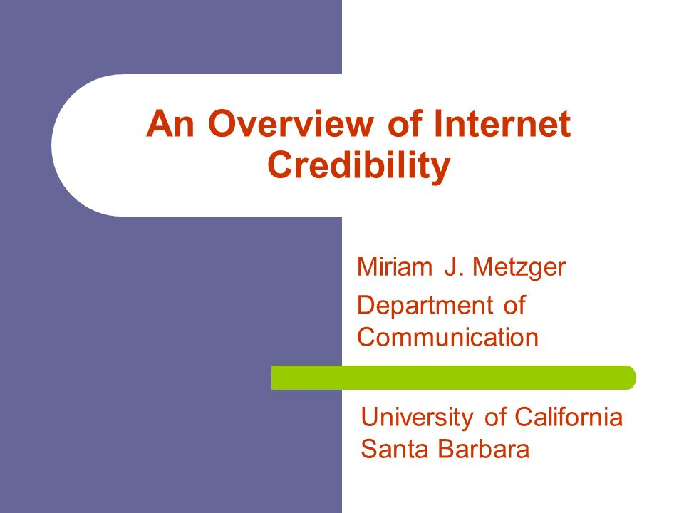 An Overview of Internet Credibility Miriam J. Metzger Department of Communication University of California Santa Barbara