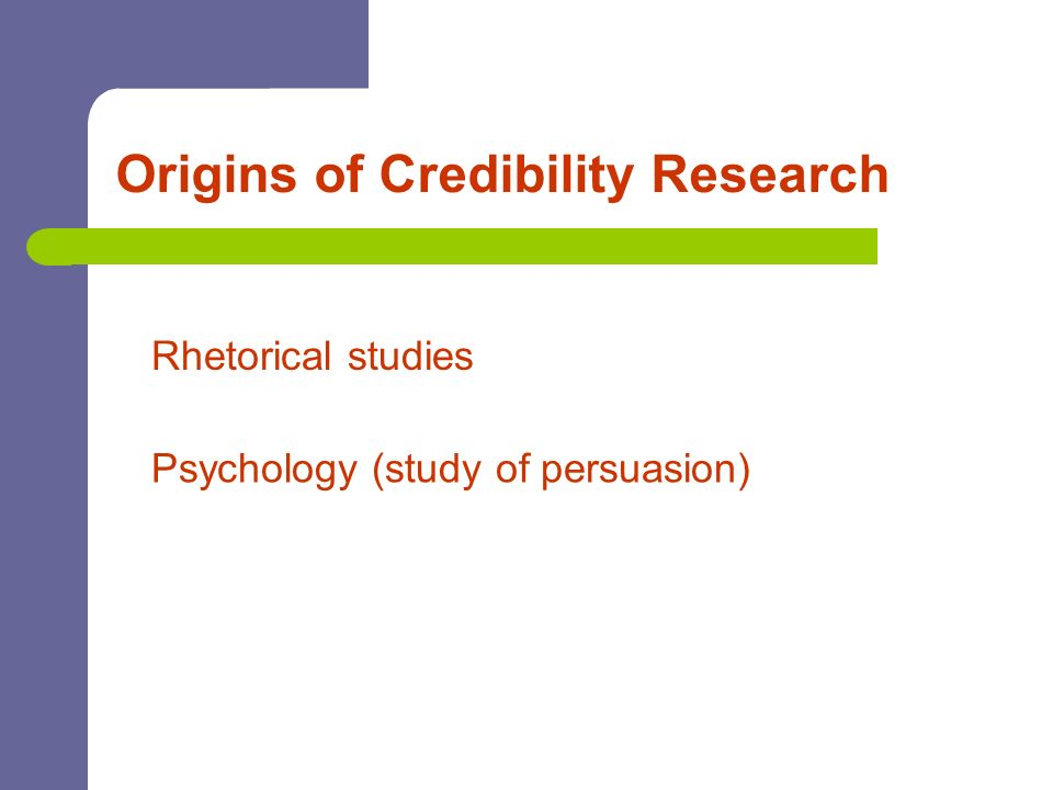 Origins of Credibility Research Rhetorical studies Psychology (study of persuasion)