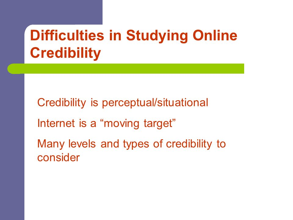 Difficulties in Studying Online Credibility Credibility is perceptual/situational Internet is a moving target Many levels and types of credibility to
