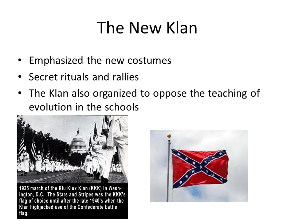 The New Klan Emphasized the new costumes Secret rituals and rallies The Klan also organized to oppose the teaching of evolution in the schools
