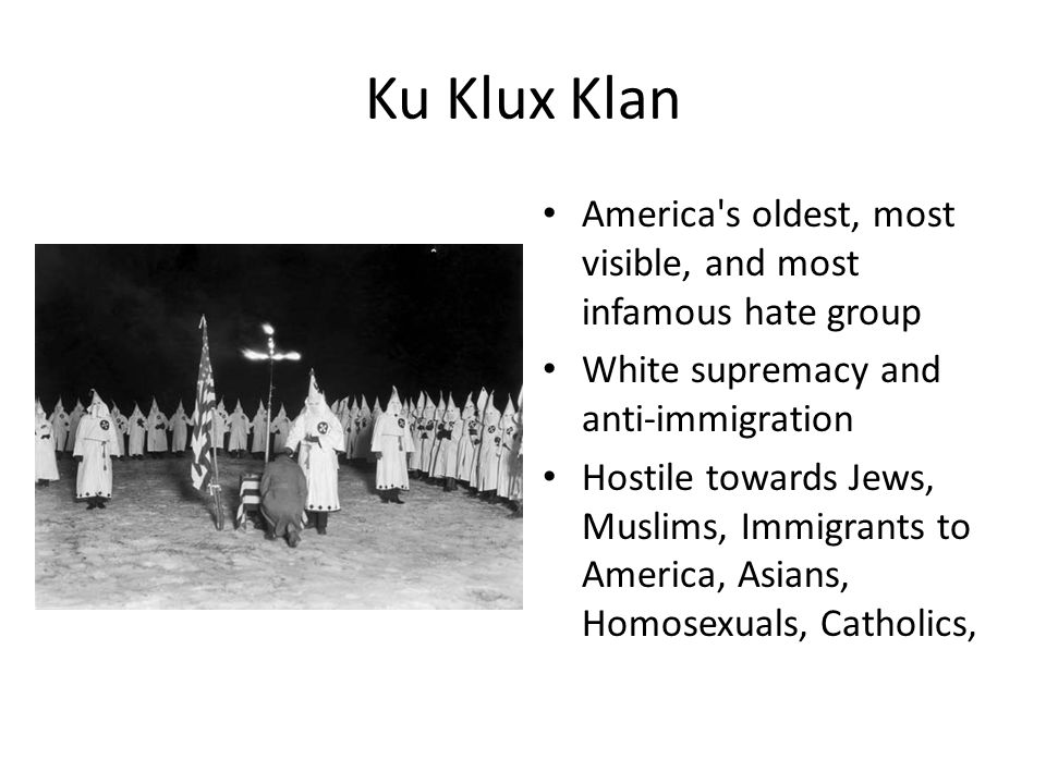 Ku Klux Klan America's oldest, most visible, and most infamous hate group White supremacy and anti-immigration Hostile towards Jews, Muslims, Immigran