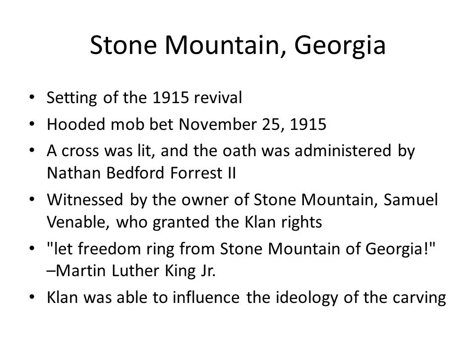 Stone Mountain, Georgia Setting of the 1915 revival Hooded mob bet November 25, 1915 A cross was lit, and the oath was administered by Nathan Bedford