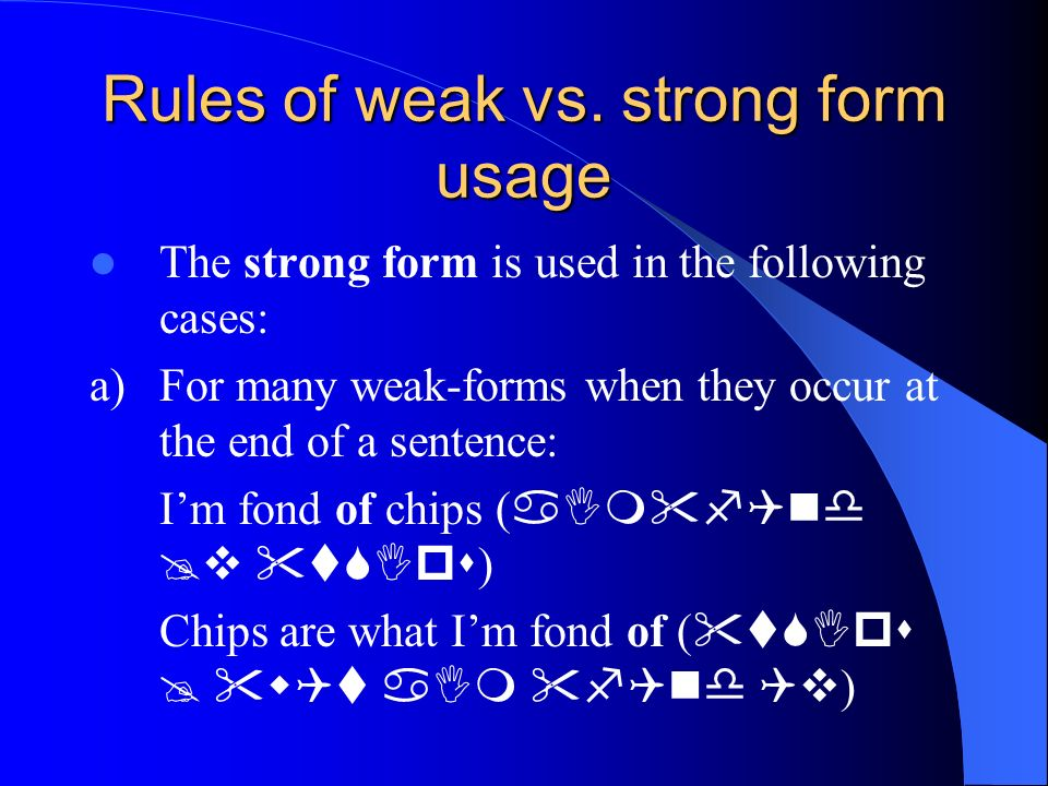Rules of weak vs. strong form usage The strong form is used in the following cases: a)For many weak-forms when they occur at the end of a sentence: Im