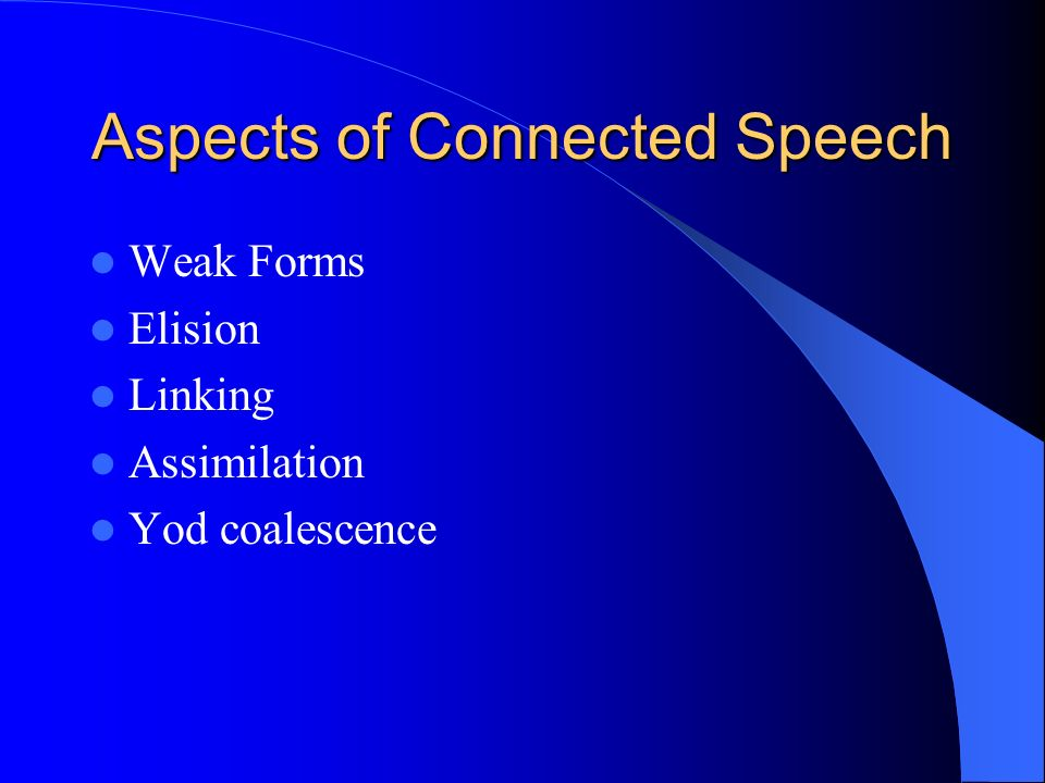 Aspects of Connected Speech Weak Forms Elision Linking Assimilation Yod coalescence
