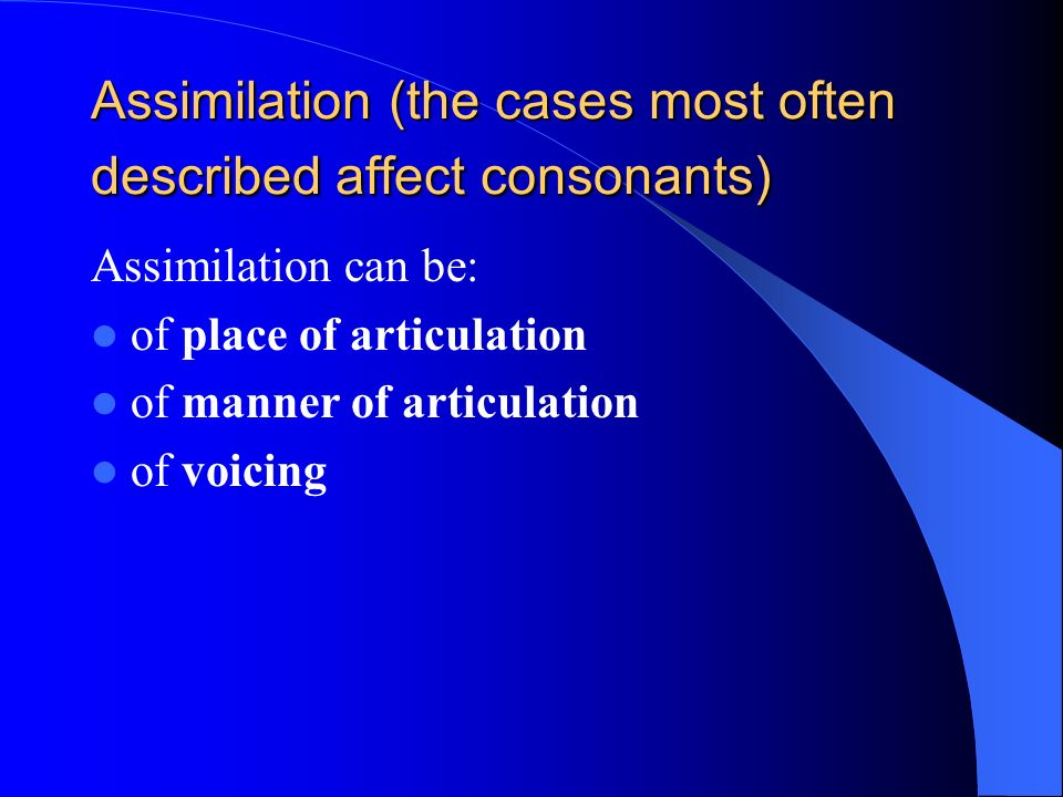 Assimilation (the cases most often described affect consonants) Assimilation can be: of place of articulation of manner of articulation of voicing