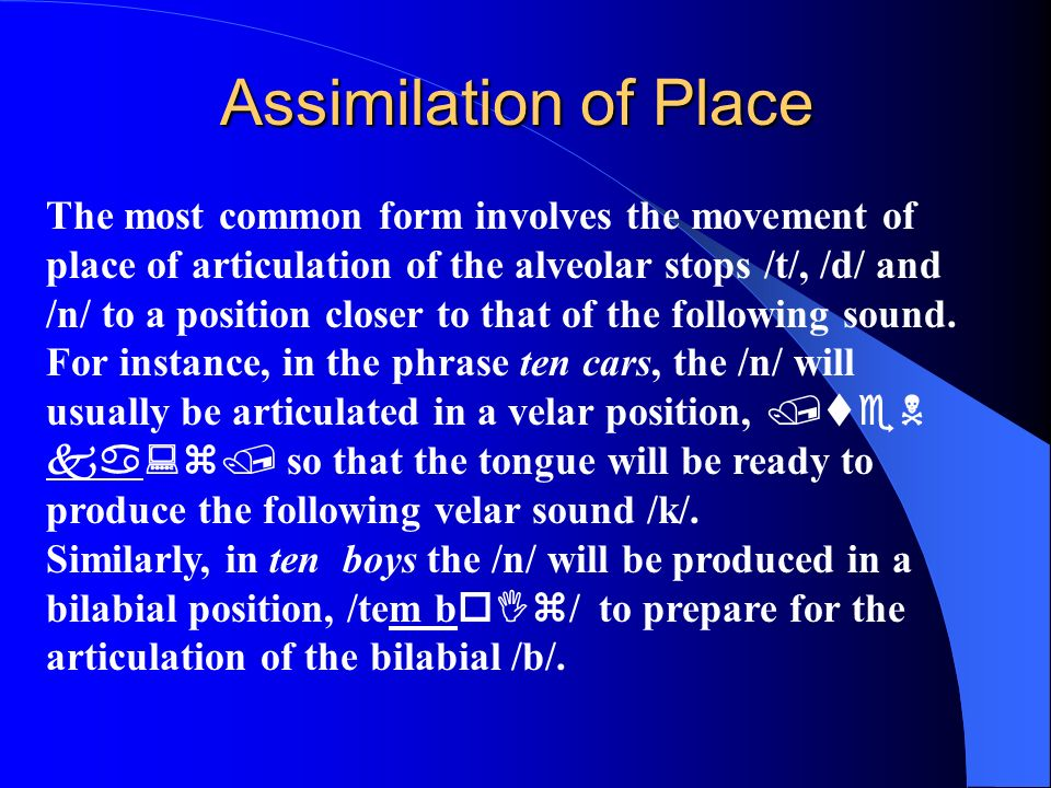 Assimilation of Place The most common form involves the movement of place of articulation of the alveolar stops /t/, /d/ and /n/ to a position closer