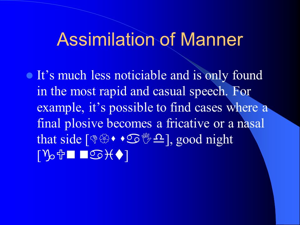 Assimilation of Manner Its much less noticiable and is only found in the most rapid and casual speech. For example, its possible to find cases where a