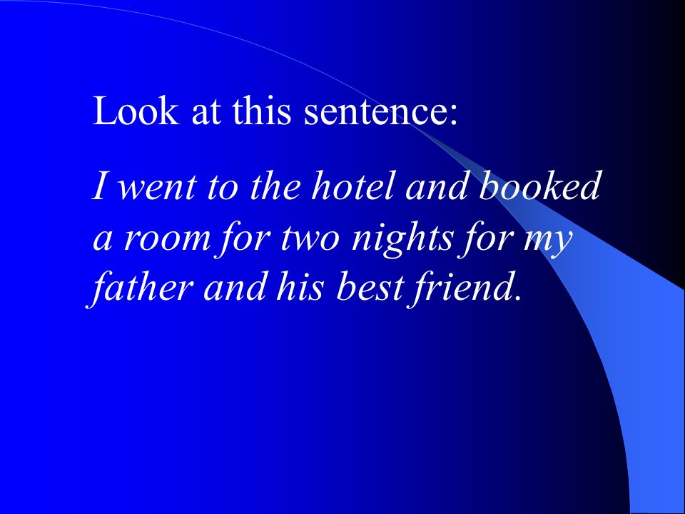 Look at this sentence: I went to the hotel and booked a room for two nights for my father and his best friend.