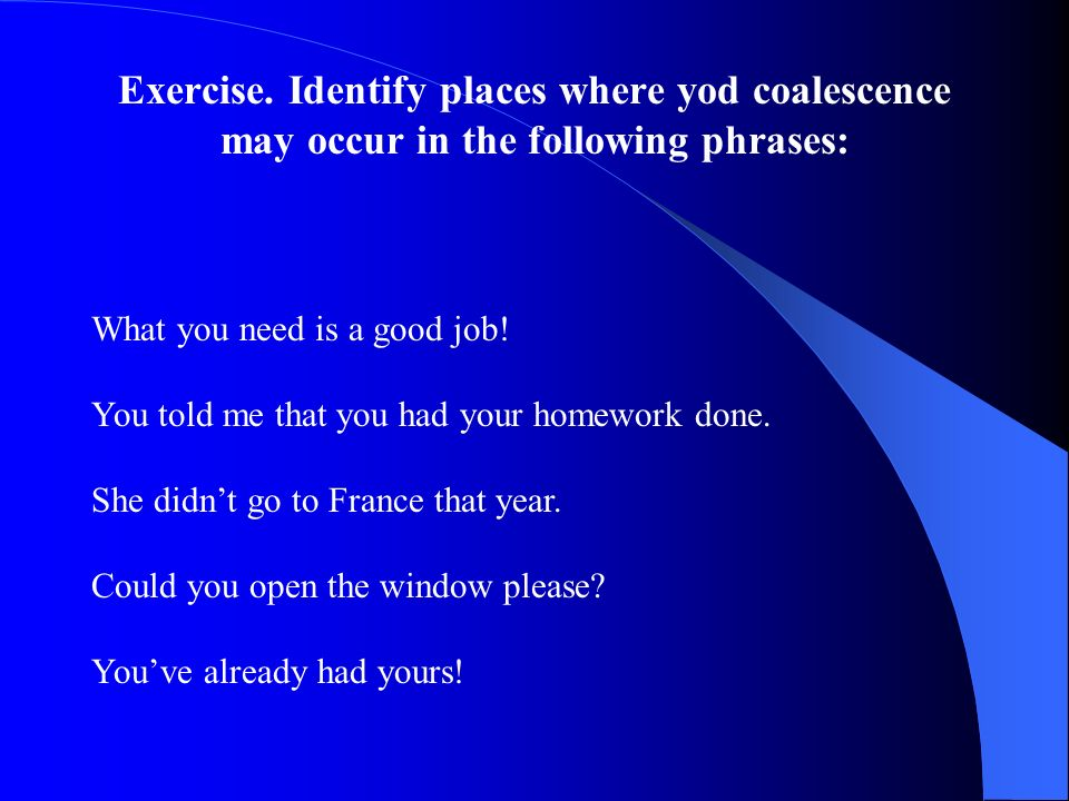 Exercise. Identify places where yod coalescence may occur in the following phrases: What you need is a good job! You told me that you had your homewor