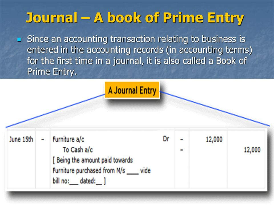 Journal – A book of Prime Entry Since an accounting transaction relating to business is entered in the accounting records (in accounting terms) for the first time in a journal, it is also called a Book of Prime Entry.