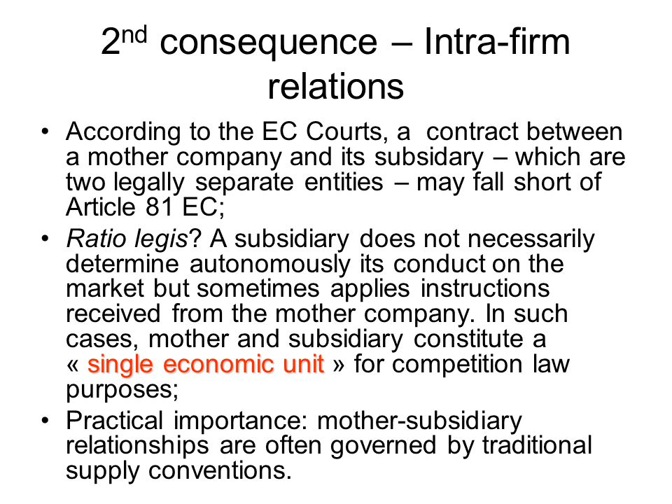 2 nd consequence – Intra-firm relations According to the EC Courts, a contract between a mother company and its subsidary – which are two legally sepa