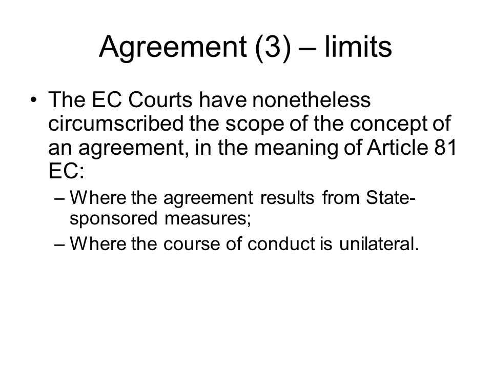 Agreement (3) – limits The EC Courts have nonetheless circumscribed the scope of the concept of an agreement, in the meaning of Article 81 EC: –Where