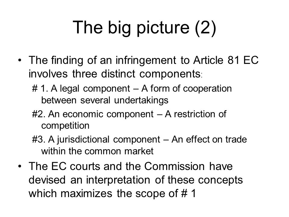 The big picture (2) The finding of an infringement to Article 81 EC involves three distinct components : # 1. A legal component – A form of cooperatio