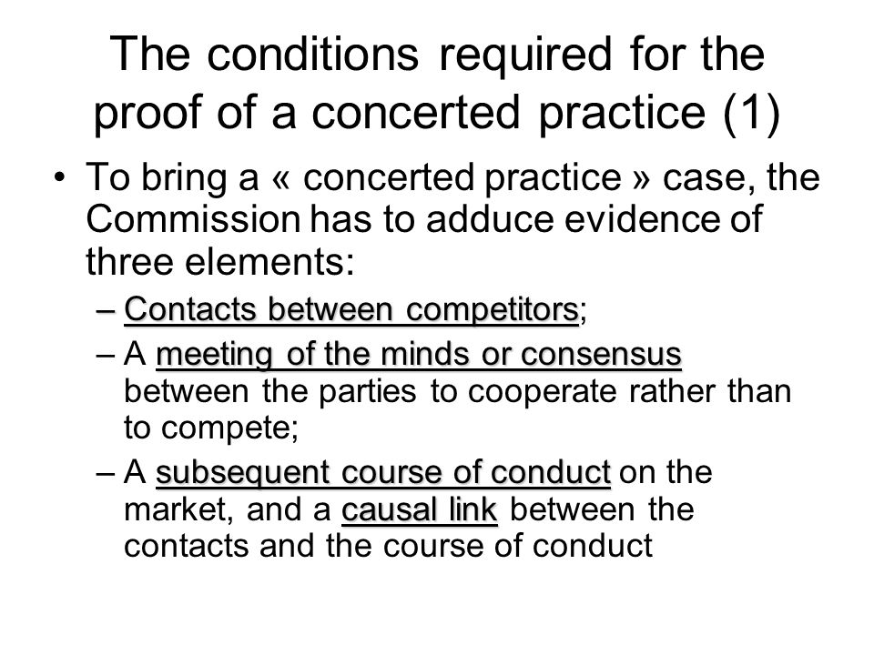 The conditions required for the proof of a concerted practice (1) To bring a « concerted practice » case, the Commission has to adduce evidence of thr
