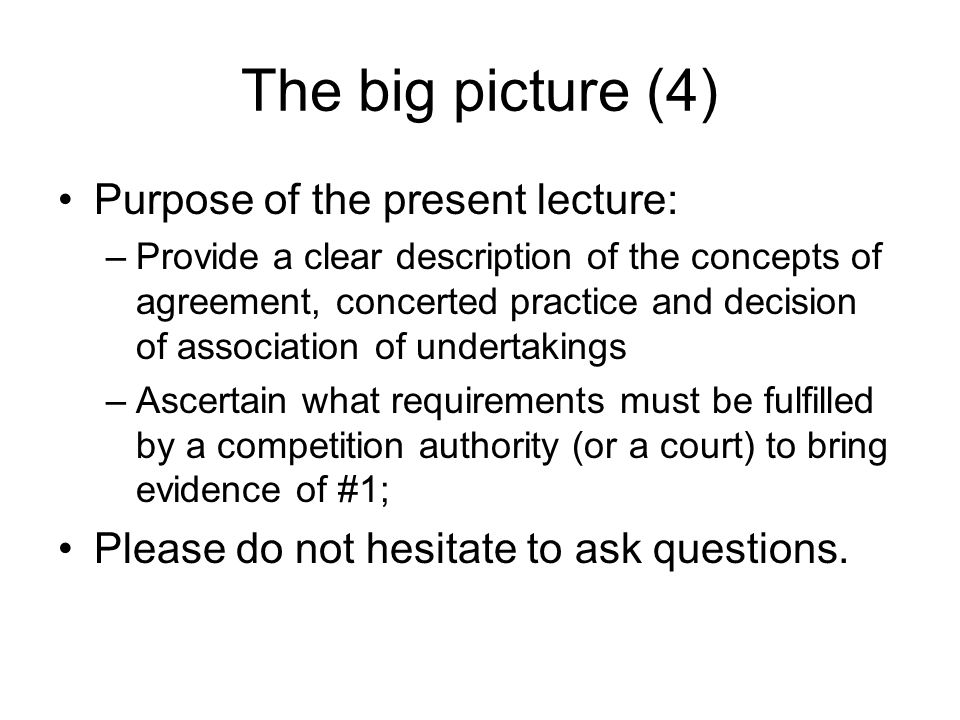 The big picture (4) Purpose of the present lecture: –Provide a clear description of the concepts of agreement, concerted practice and decision of asso