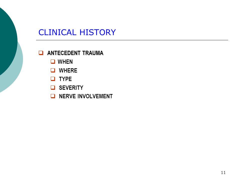 11 CLINICAL HISTORY ANTECEDENT TRAUMA ANTECEDENT TRAUMA WHEN WHERE TYPE SEVERITY NERVE INVOLVEMENT