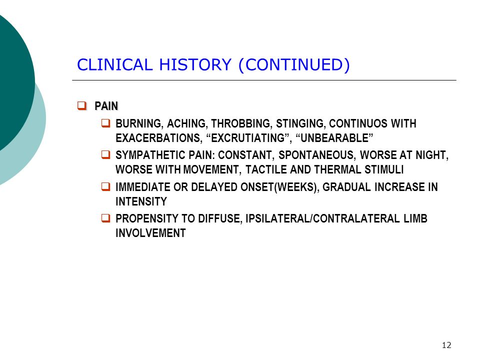 12 CLINICAL HISTORY (CONTINUED) PAIN PAIN BURNING, ACHING, THROBBING, STINGING, CONTINUOS WITH EXACERBATIONS, EXCRUTIATING, UNBEARABLE SYMPATHETIC PAIN: CONSTANT, SPONTANEOUS, WORSE AT NIGHT, WORSE WITH MOVEMENT, TACTILE AND THERMAL STIMULI IMMEDIATE OR DELAYED ONSET(WEEKS), GRADUAL INCREASE IN INTENSITY PROPENSITY TO DIFFUSE, IPSILATERAL/CONTRALATERAL LIMB INVOLVEMENT