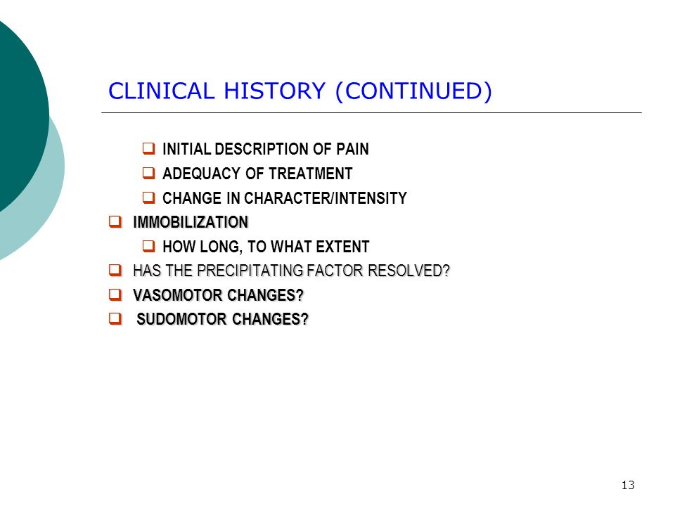 13 CLINICAL HISTORY (CONTINUED) INITIAL DESCRIPTION OF PAIN ADEQUACY OF TREATMENT CHANGE IN CHARACTER/INTENSITY IMMOBILIZATION IMMOBILIZATION HOW LONG, TO WHAT EXTENT HAS THE PRECIPITATING FACTOR RESOLVED.
