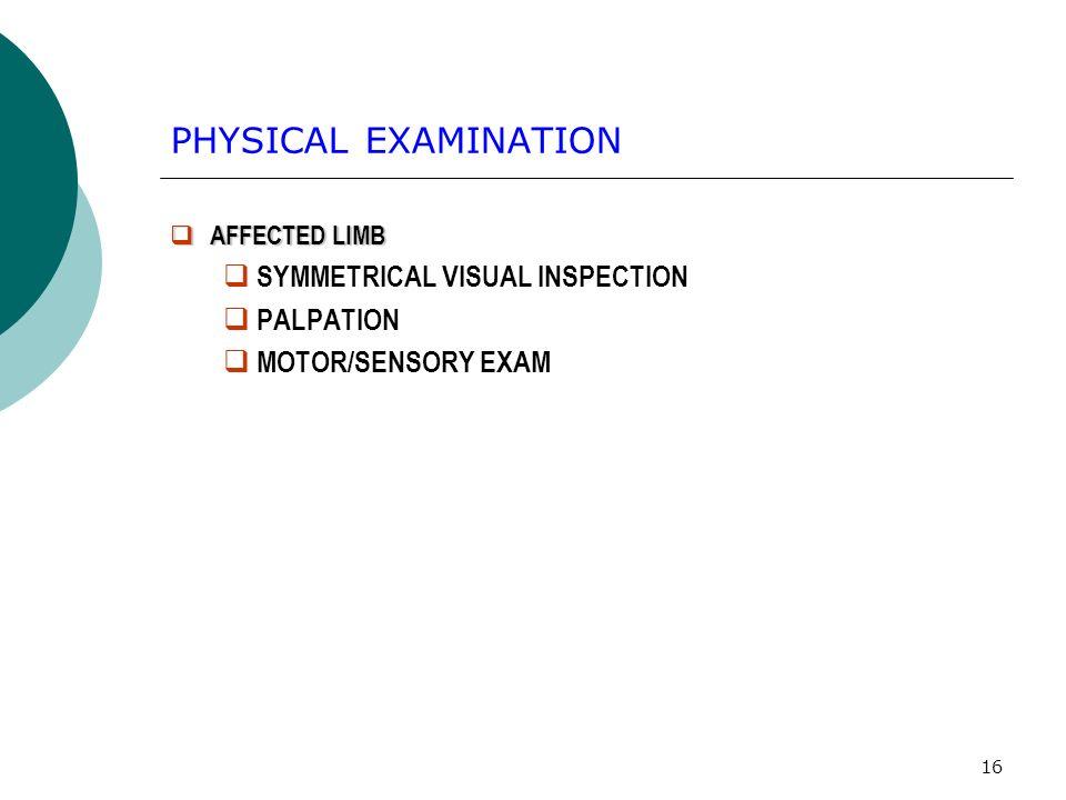 16 PHYSICAL EXAMINATION AFFECTED LIMB AFFECTED LIMB SYMMETRICAL VISUAL INSPECTION PALPATION MOTOR/SENSORY EXAM
