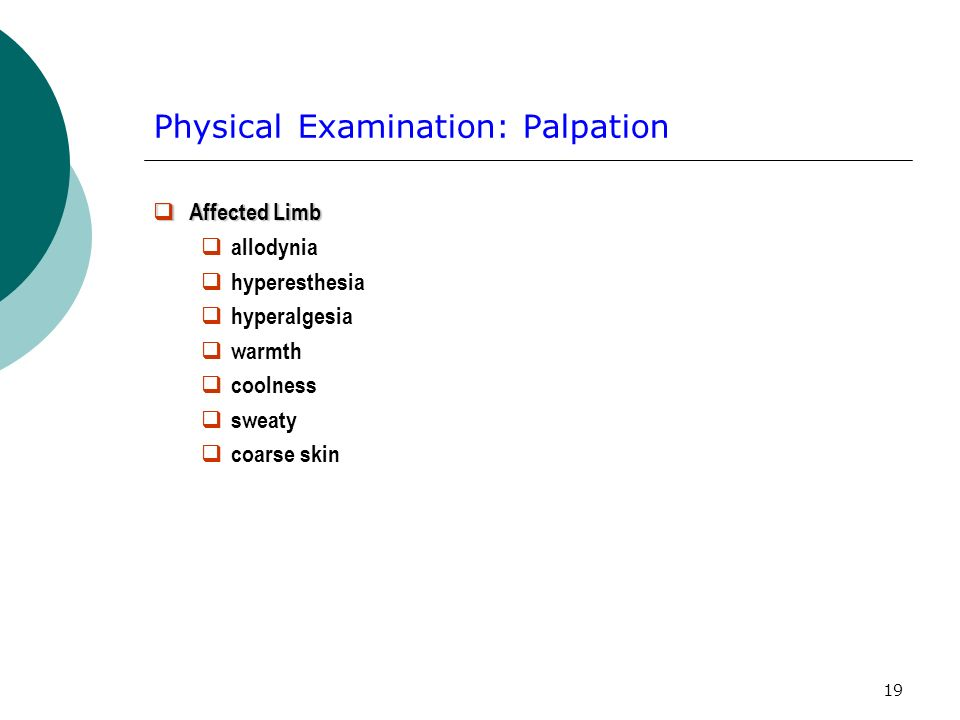 19 Physical Examination: Palpation Affected Limb Affected Limb allodynia hyperesthesia hyperalgesia warmth coolness sweaty coarse skin