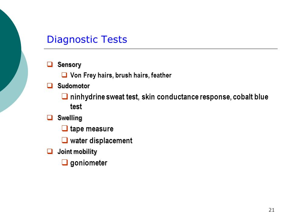 21 Diagnostic Tests Sensory Sensory Von Frey hairs, brush hairs, feather Sudomotor Sudomotor ninhydrine sweat test, skin conductance response, cobalt blue test Swelling Swelling tape measure water displacement Joint mobility Joint mobility goniometer