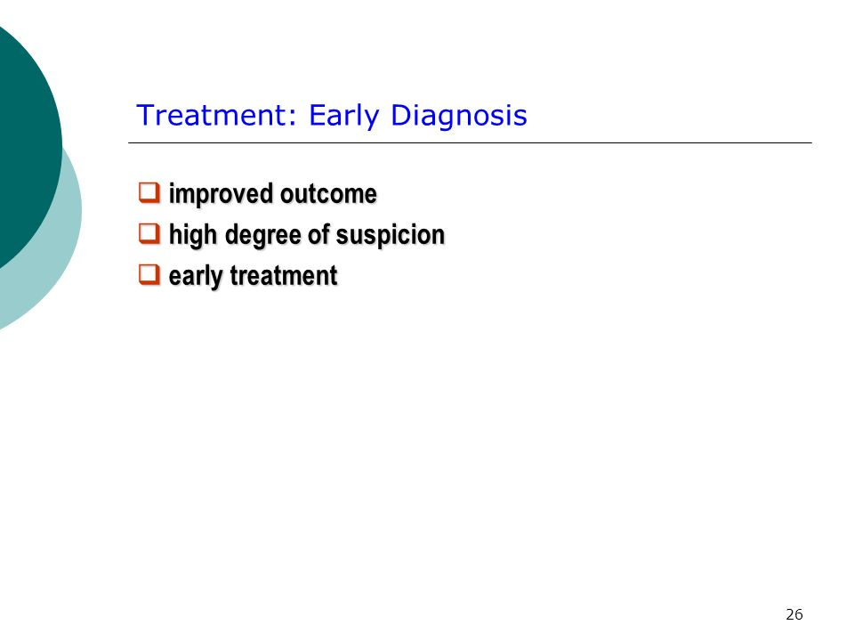26 Treatment: Early Diagnosis improved outcome improved outcome high degree of suspicion high degree of suspicion early treatment early treatment
