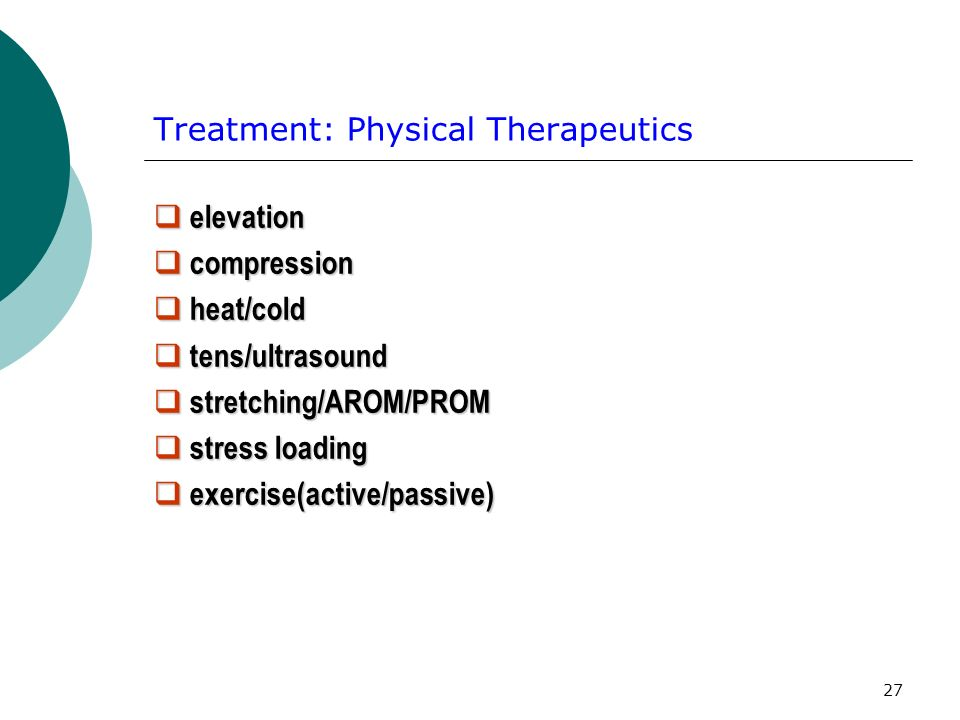 27 Treatment: Physical Therapeutics elevation elevation compression compression heat/cold heat/cold tens/ultrasound tens/ultrasound stretching/AROM/PROM stretching/AROM/PROM stress loading stress loading exercise(active/passive) exercise(active/passive)