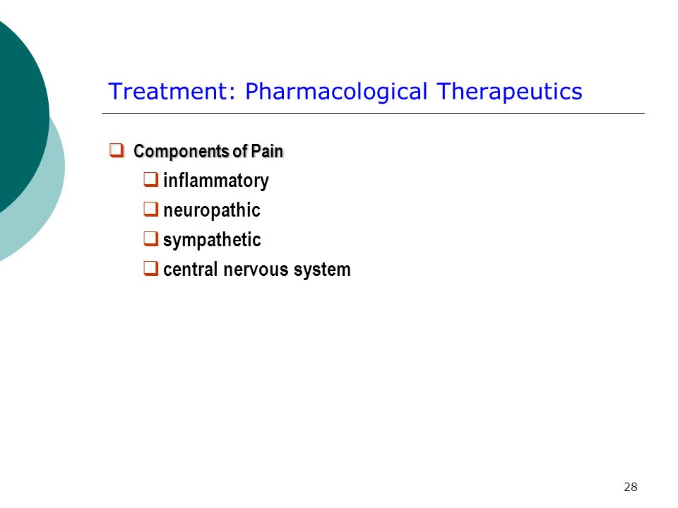28 Treatment: Pharmacological Therapeutics Components of Pain Components of Pain inflammatory neuropathic sympathetic central nervous system