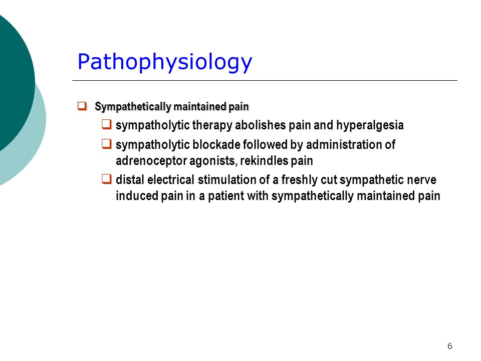 6 Pathophysiology Sympathetically maintained pain Sympathetically maintained pain sympatholytic therapy abolishes pain and hyperalgesia sympatholytic blockade followed by administration of adrenoceptor agonists, rekindles pain distal electrical stimulation of a freshly cut sympathetic nerve induced pain in a patient with sympathetically maintained pain