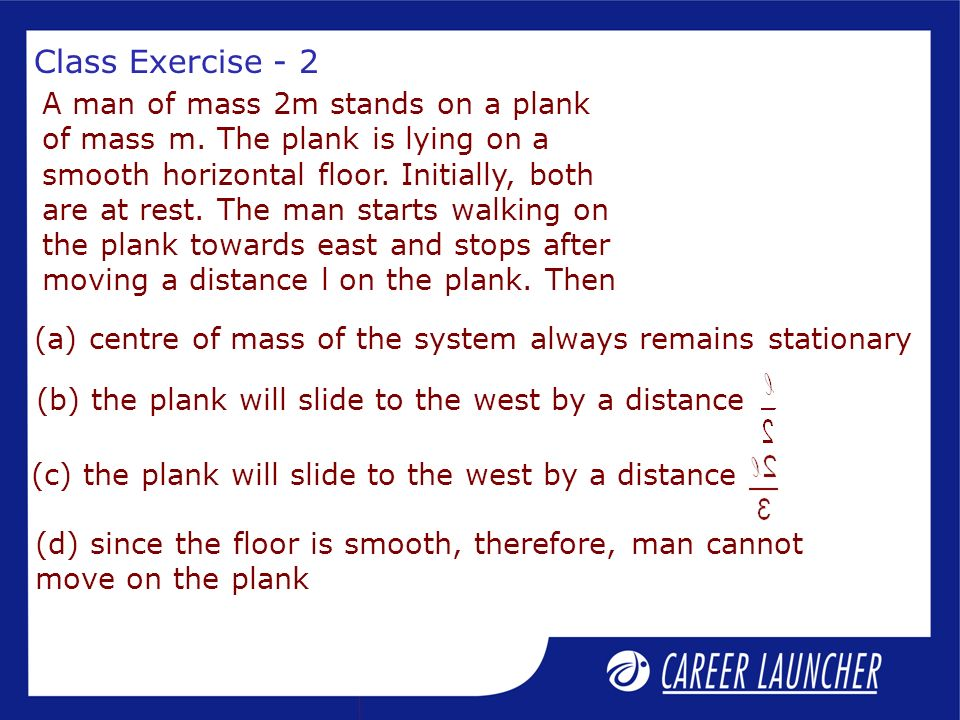 Solution Since there are no external forces acting on the plank + man system in x-direction, X CM will not change.