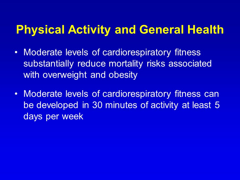 Physical Activity and General Health Moderate levels of cardiorespiratory fitness substantially reduce mortality risks associated with overweight and