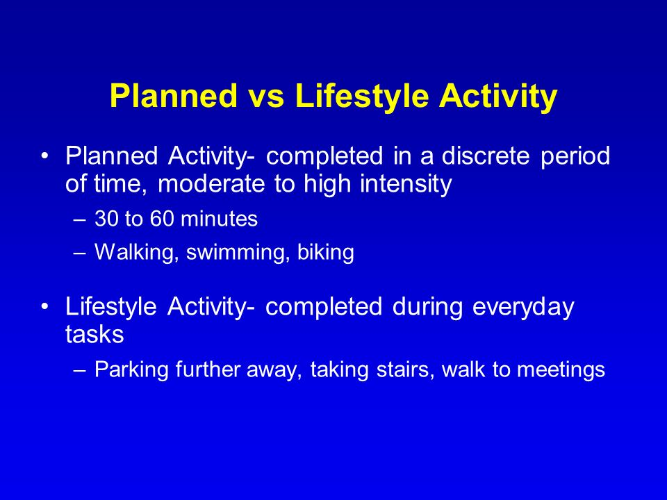Planned vs Lifestyle Activity Planned Activity- completed in a discrete period of time, moderate to high intensity –30 to 60 minutes –Walking, swimmin